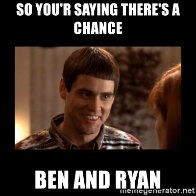Lloyd-So you're saying there's a chance! - so you'r saying there's a chance ben and ryan