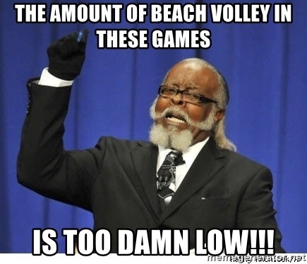 The tolerance is to damn high! - THE AMOUNT OF BEACH VOLLEY IN THESE GAMES IS TOO DAMN LOW!!!