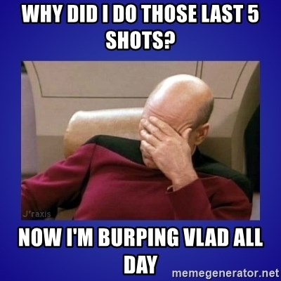 Picard facepalm  - Why Did I do those last 5 shots? Now I'm burping Vlad All day