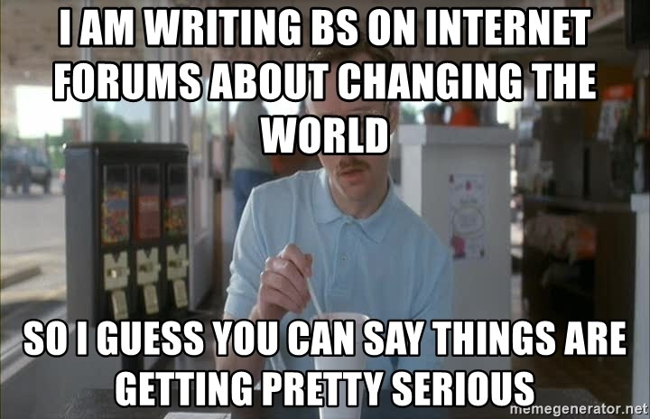 Things are getting pretty Serious (Napoleon Dynamite) - I am writing BS on internet forums about changing the world           So i guess you can say things are getting pretty serious