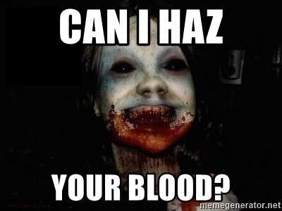 scary meme - Can i haz your blood?