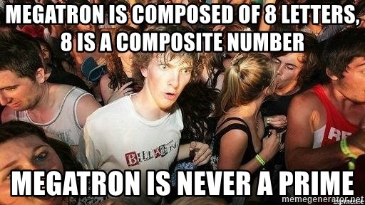 -Sudden Clarity Clarence - Megatron is composed of 8 letters, 8 is a composite number Megatron is never a Prime