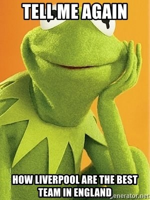 Kermit the frog - TELL ME AGAIN  HOW LIVERPOOL ARE THE BEST TEAM IN ENGLAND