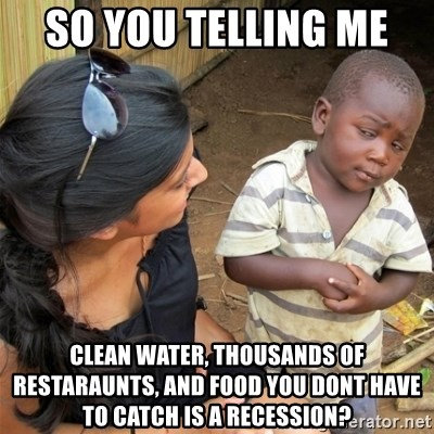 So You're Telling me - so you telling me  clean water, thousands of restaraunts, and food you dont have to catch is a recession?