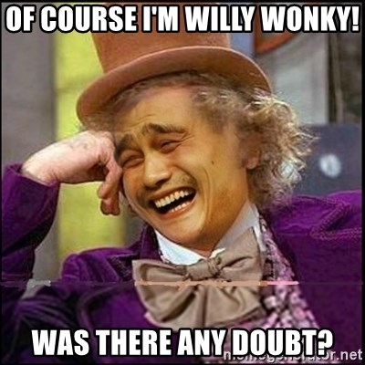 yaowonkaxd - OF COURSE I'M WILLY WONKY! WAS THERE ANY DOUBT?