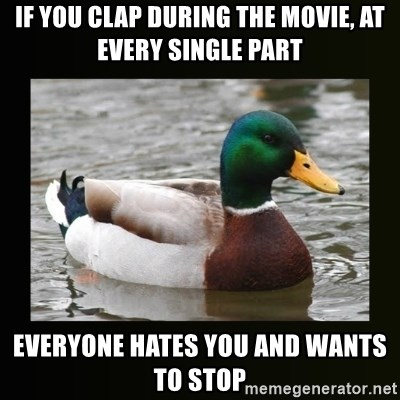 good advice duck - If you clap during the movie, at every single part Everyone hates you and wants to stop
