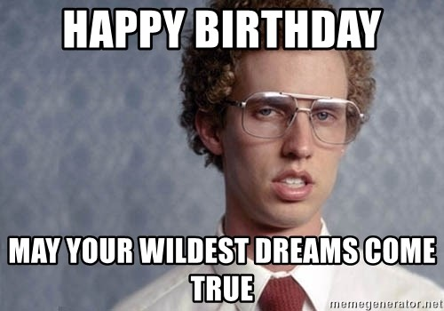 Napoleon Dynamite - Happy Birthday  May your wildest dreams come true