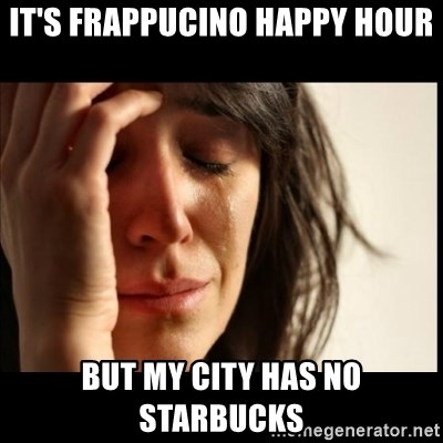 First World Problems - It's Frappucino happy hour but my city has no starbucks