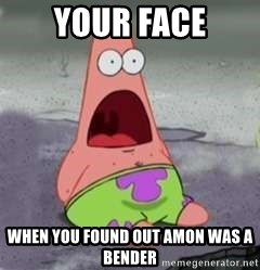 D Face Patrick - your face when you found out amon was a bender