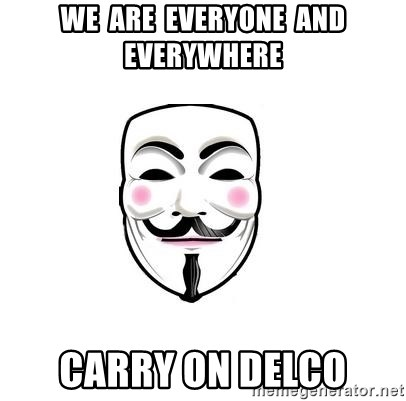 Anon - we  are  everyone  and  everywhere carry on delco