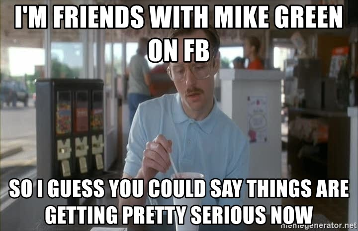so i guess you could say things are getting pretty serious - I'm friends with mike green on fb so i guess you could say things are getting pretty serious now