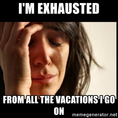 First World Problems - i'm exhausted from all the vacations i go on