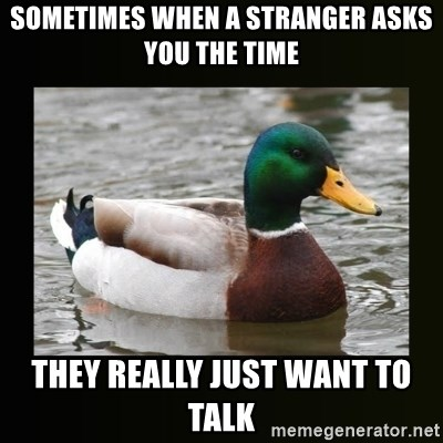 good advice duck - Sometimes when a stranger asks you the time they really just want to talk