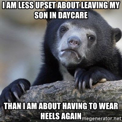 Confession Bear - I am less upset about leaving my son in daycare than i am about having to wear heels again