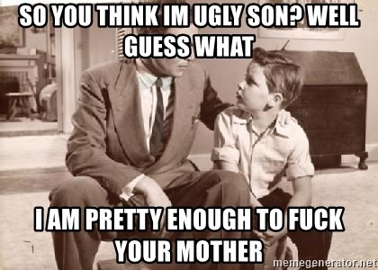 Racist Father - so you think im ugly son? well guess what i am pretty enough to fuck your mother