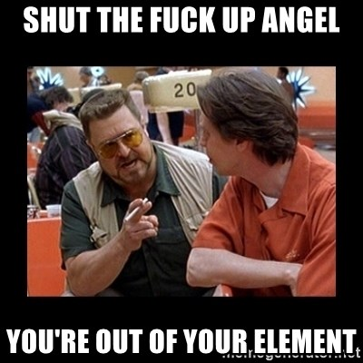 walter sobchak - Shut tHe fuck Up angel You're out of your elemenT