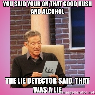 MAURY PV - YOU SAID YOUR ON THAT GOOD KUSH AND ALCOHOL THE LIE DETECTOR SAID, THAT WAS A LIE