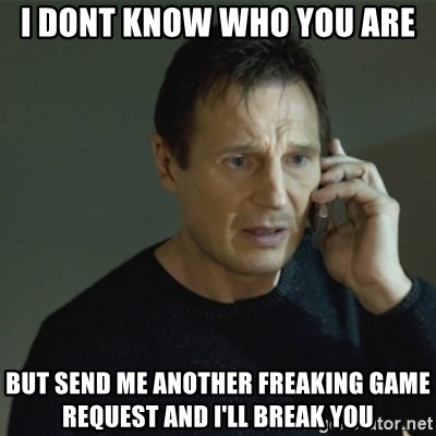 I don't know who you are... - I DONT KNOW WHO YOU ARE but send me another freaking game request and i'll break you