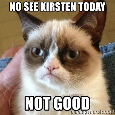 not funny cat - no see kirsten today not good