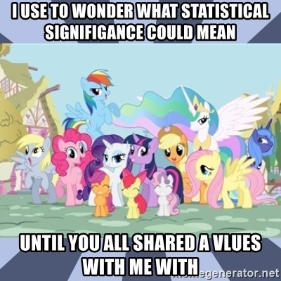 MLP - I USE tO Wonder what Statistical Signifigance could mean Until you all shared a vlues with me with