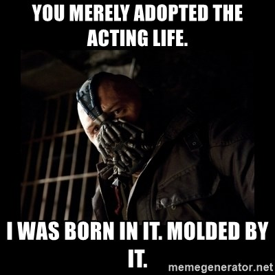 Bane Meme - You merely adopted the acting life. I was born in it. Molded by it.
