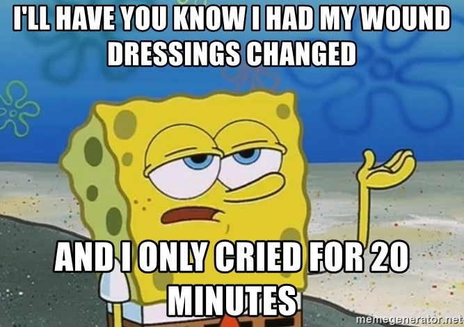 I'll have you know Spongebob - I'll have you know i had my wound dressings changed and i only cried for 20 minutes