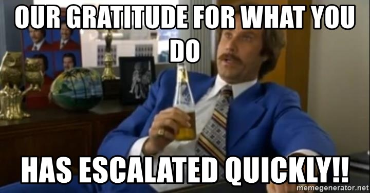That escalated quickly-Ron Burgundy - our gratitude for what you do has escalated quickly!!