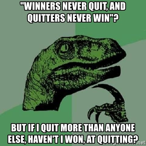 """Philosoraptor - """"winners never quit, and quitters never win""""? but if I quit more than anyone else, haven't I won, at quitting?"""