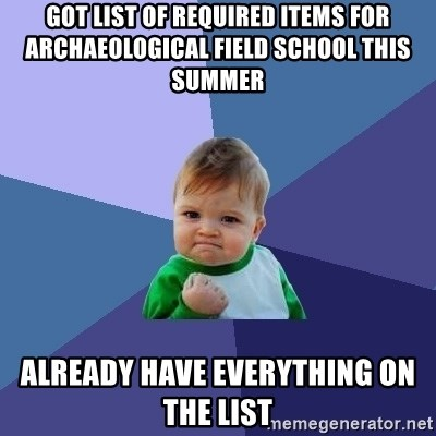 Success Kid - Got list of required items for archaeological field school this summer Already have everything on the list