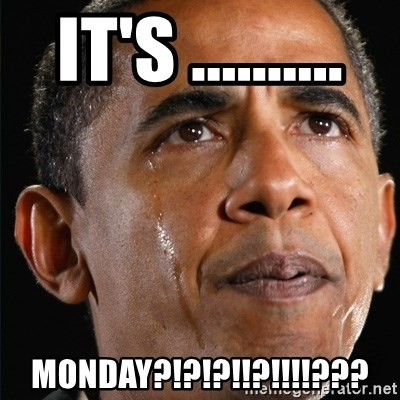 Obama Crying - IT'S ..........  MONDAY?!?!?!!?!!!!???
