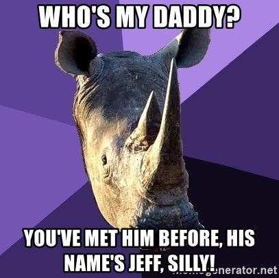 Sexually Oblivious Rhino - who's my daddy? you've met him before, his name's jeff, silly!