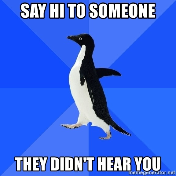 Socially Awkward Penguin - Say hi to someone they didn't hear you