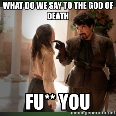 What do we say to the god of death ?  - WHAT DO WE SAY TO THE GOD OF DEATH  FU** YOU