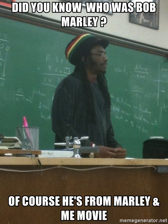 rasta science teacher - did you know  who was bob marley ? of course he's from marley & me movie