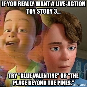"PTSD Andy - If you really want a live-action Toy Story 3... Try ""Blue Valentine"" or ""The Place Beyond the Pines."""