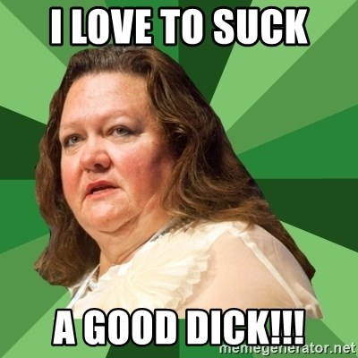 Dumb Whore Gina Rinehart - I LOVE TO SUCK  A GOOD DICK!!!