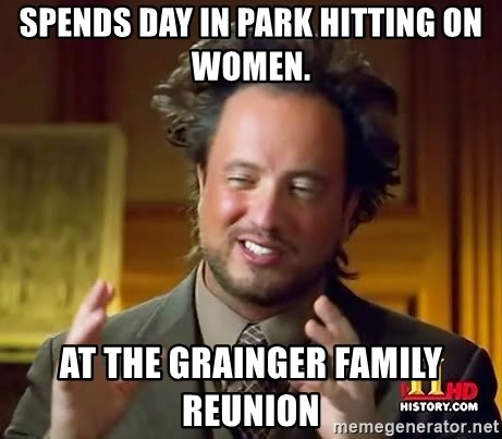 Ancient Aliens - Spends day in park hitting on women.  At the grainger family reunion