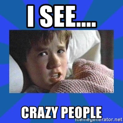 i see dead people - I see.... CRAZY People