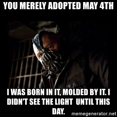 Bane Meme - You merely adOpted may 4th I was born in it, molded by it. I didn't see the light  until this day.