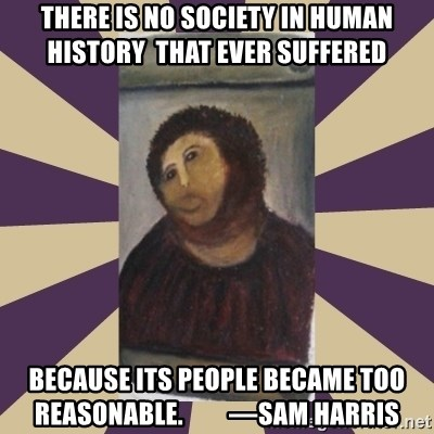 Retouched Ecce Homo - There is no society in human history  that ever suffered because its people became too  reasonable.         —Sam Harris