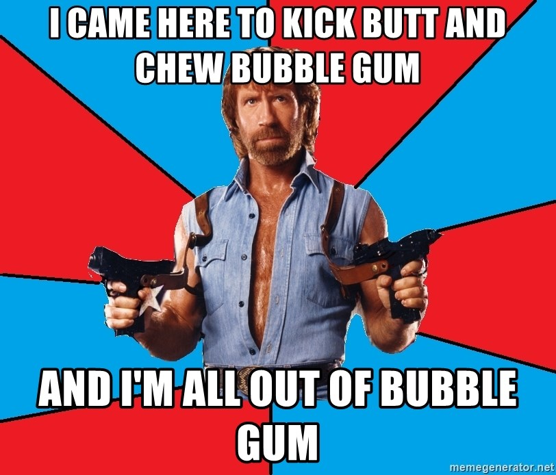 I came to kick ass and chew bubble gum