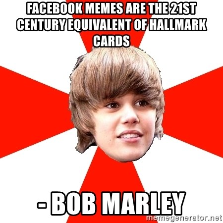Justin Bieber - facebook memes are the 21st century equivalent of hallmark cards - bob marley