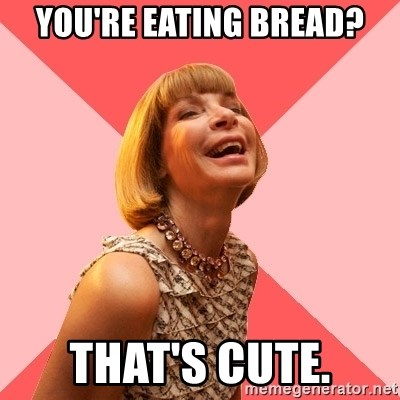 Amused Anna Wintour - YOU'RE EATING BREAD? THAT'S CUTE.