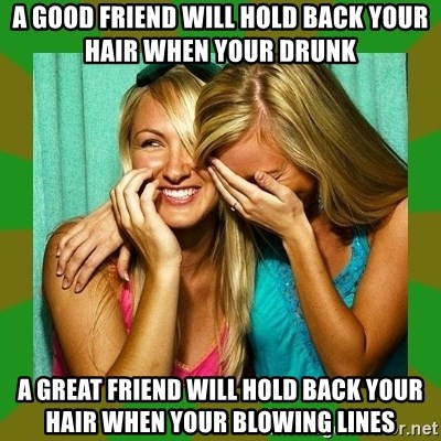 Laughing Girls  - A GOOD FRIEND WILL HOLD BACK YOUR HAIR WHEN YOUR DRUNK A GREAT FRIEND WILL HOLD BACK YOUR HAIR WHEN YOUR BLOWING LINES