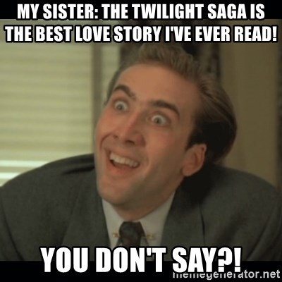 Nick Cage - MY SISTER: THE TWILIGHT SAGA IS THE BEST LOVE STORY I'VE EVER READ! YOU DON'T SAY?!