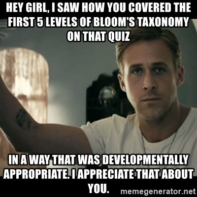 ryan gosling hey girl - HEy GIrl, I saw how you covered the first 5 levels of Bloom's taxonomy on that quiz  in a way that was developmentally appropriate. I appreciate that about you.