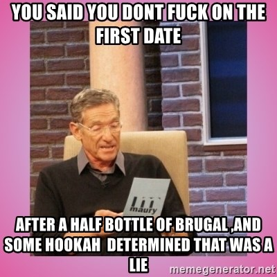 MAURY PV - You said you dont fuck on the First date aFter a half bottle of brUgal ,and some hookah  determined thAt was a lie