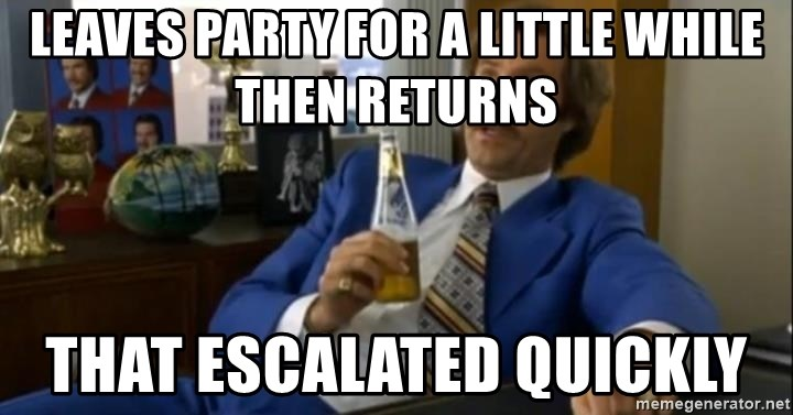 That escalated quickly-Ron Burgundy - LEAVES PARTY FOR A LITTLE WHILE THEN RETURNS THAT ESCALATED QUICKLY