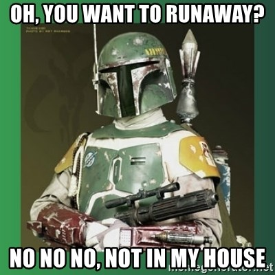 Boba Fett - Oh, you want to runaway? no no no, not in my house