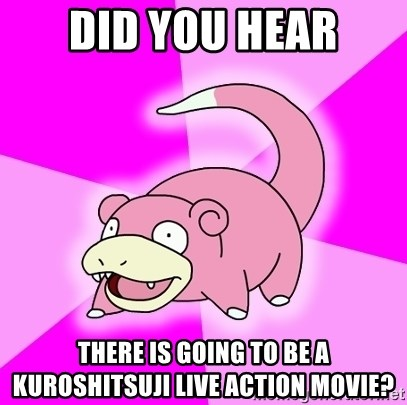 Slowpoke - Did you hear there is going to be a kuroshitsuji live action movie?